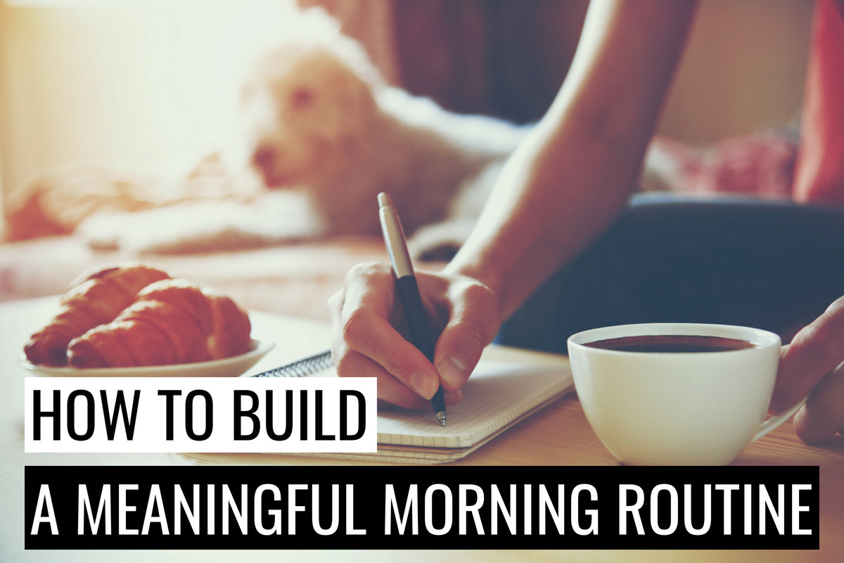 How To Build A Meaningful Morning Routine And Start Your Day Right