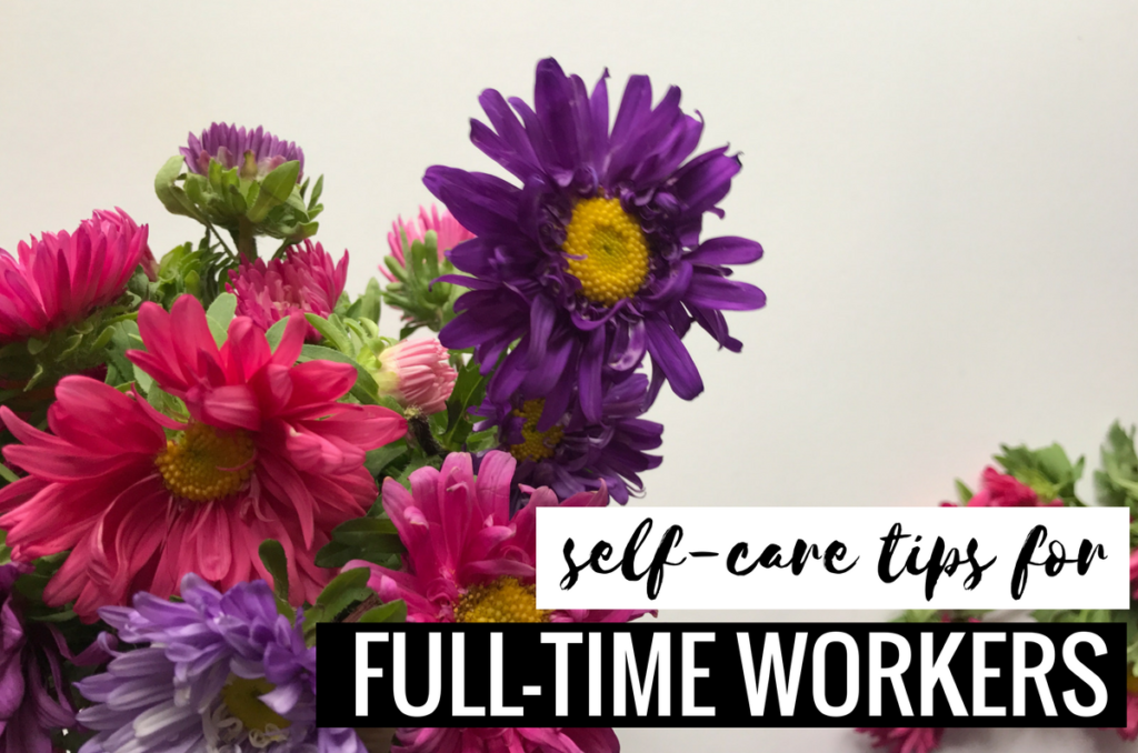 Essential Self-Care Tips For The Full-Time Worker