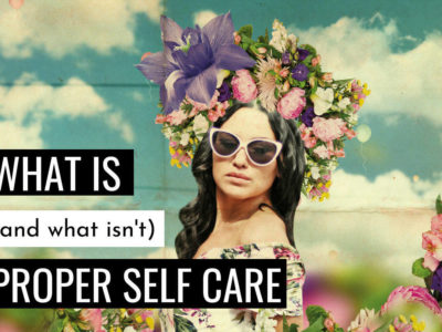 How to Self Care (what is – and what isn't – proper self care)