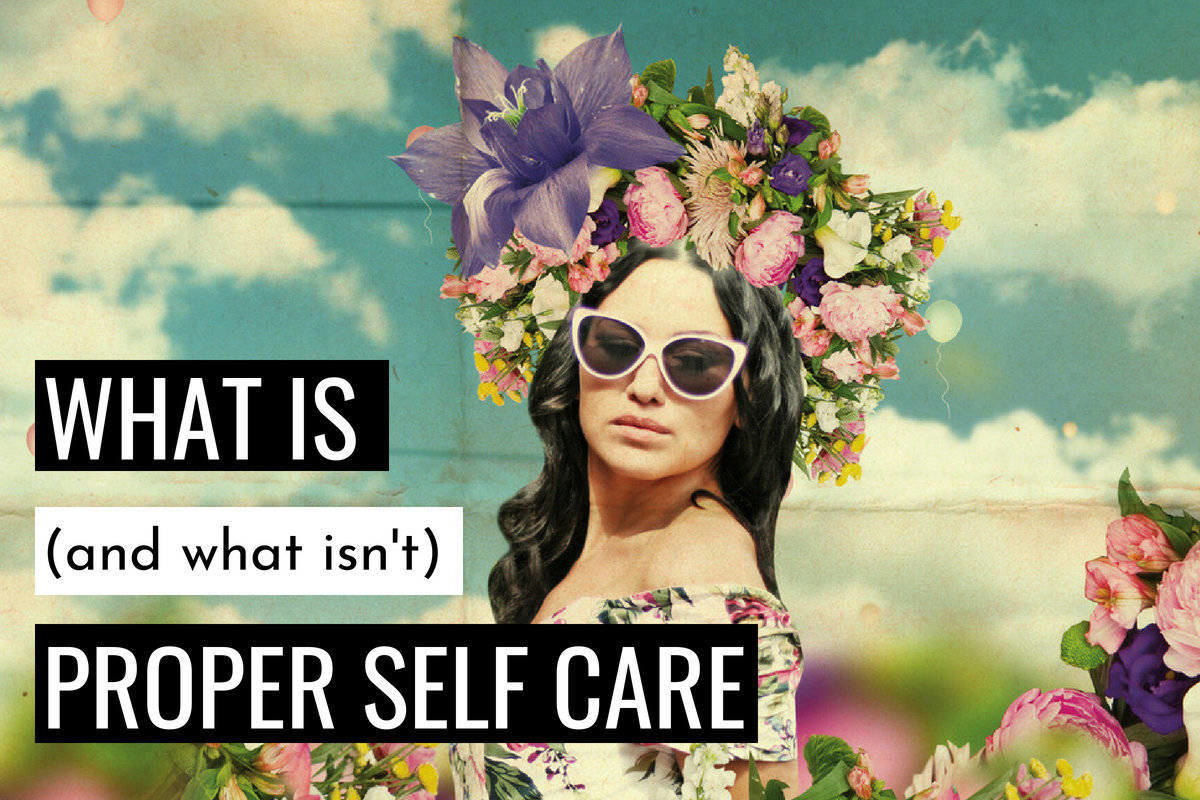 How to Self Care (what is - and what isn't - proper self care)