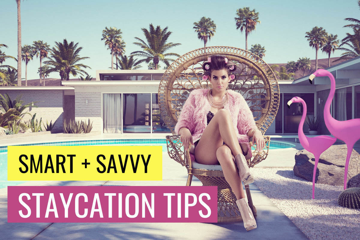 Savvy Staycation Tips: How To Plan A Kick-Ass Stay-At-Home Holiday