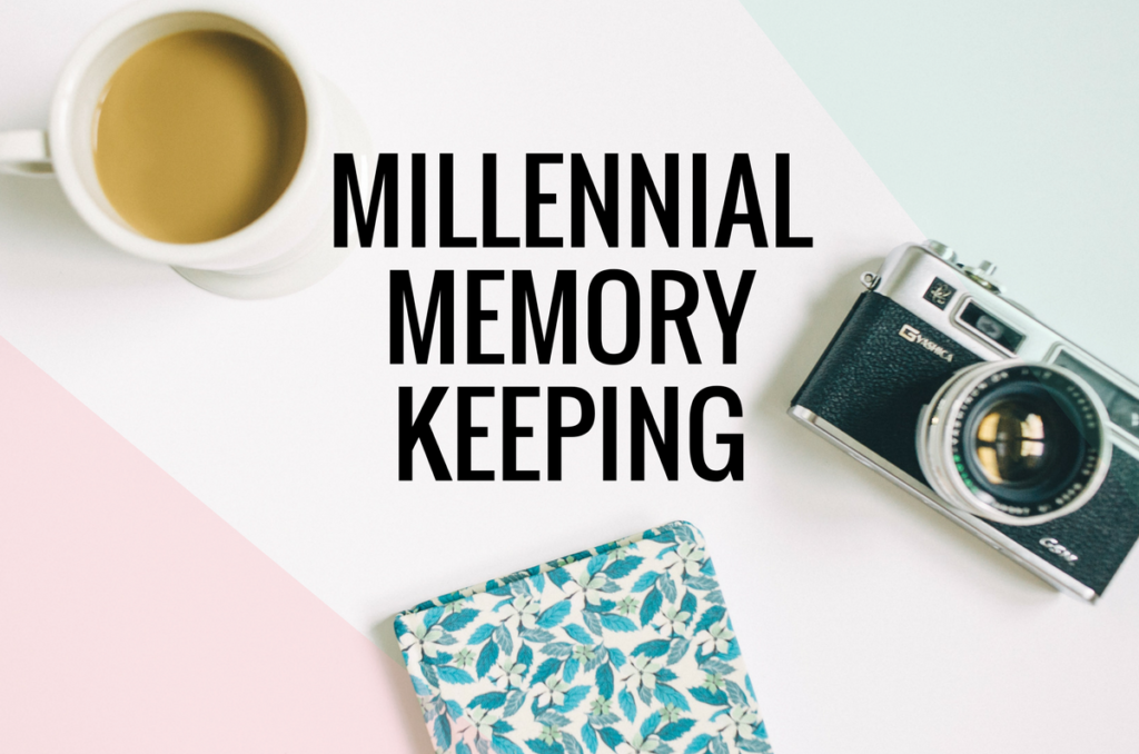 Millennial Memory Keeping: 5 Modern Methods To Create, Capture and Keep Your Memories