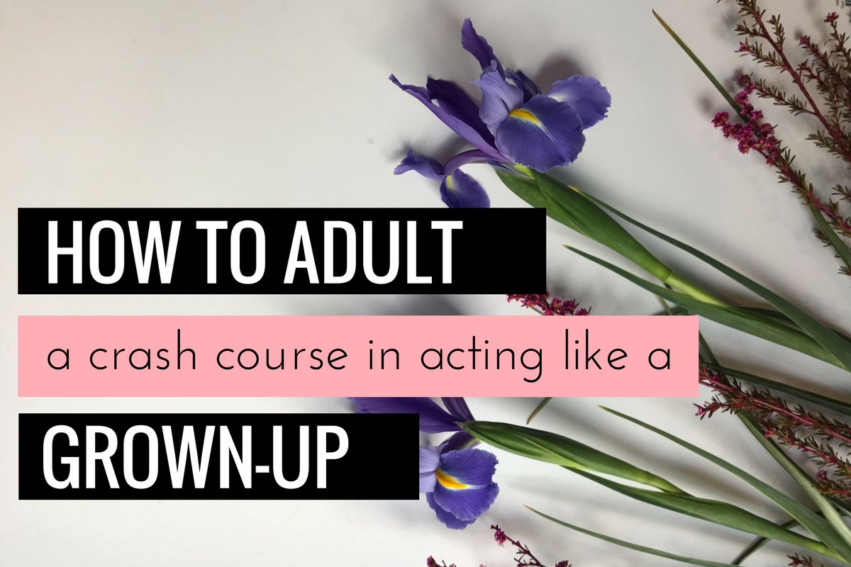How to Adult: A Crash Course In Acting Like A Grown-Up