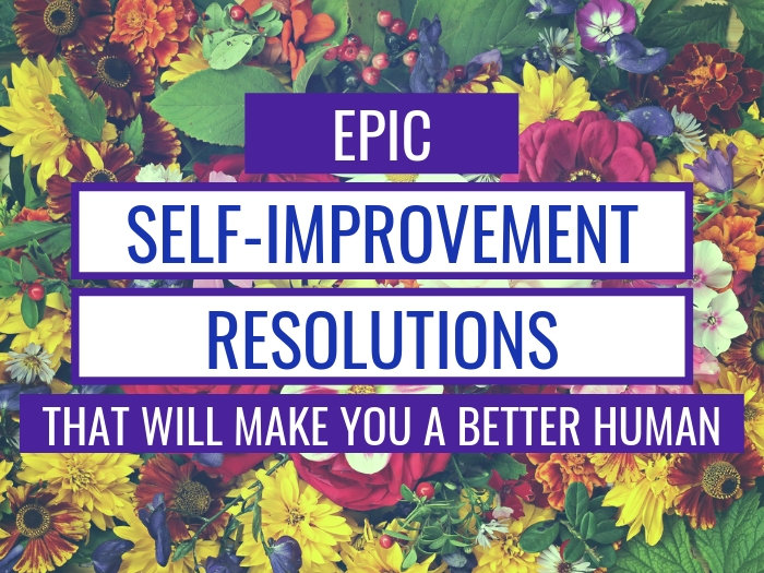 Self Improvement Resolutions That'll Make You An Epic Human in 2019