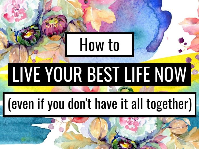 How To Live Your BEST Life Now (Even If You Don't Have It All Together)