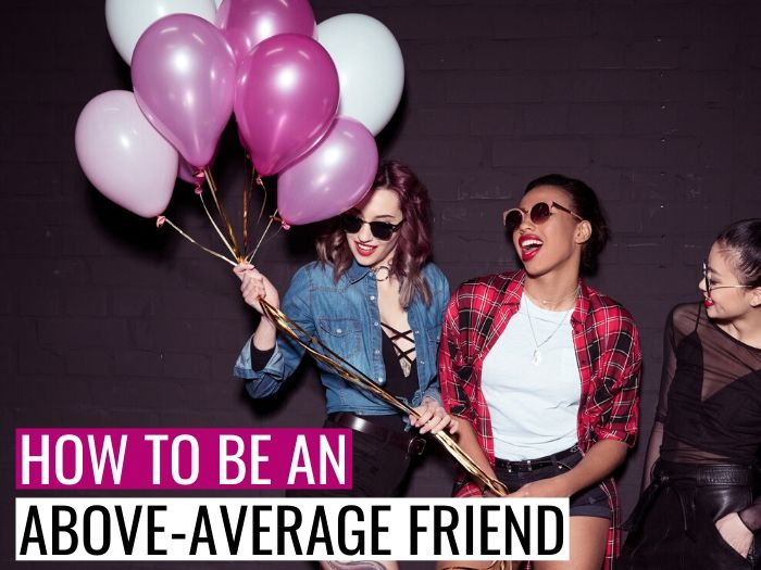 15 Sweet And Simple Ways To Be An Above-Average Friend in 2020